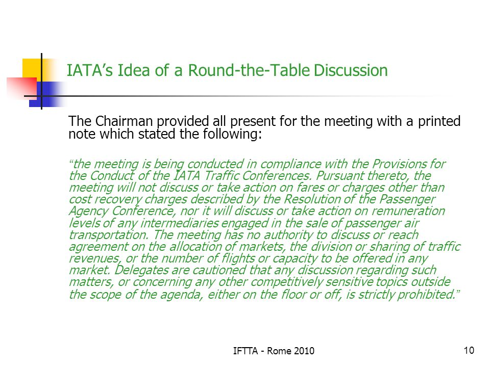 IFTTA - Rome 201010 IATAs Idea of a Round-the-Table Discussion The Chairman provided all present for the meeting with a printed note which stated the following: the meeting is being conducted in compliance with the Provisions for the Conduct of the IATA Traffic Conferences.