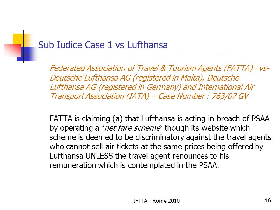 IFTTA - Rome 201016 Sub Iudice Case 1 vs Lufthansa Federated Association of Travel & Tourism Agents (FATTA) – vs- Deutsche Lufthansa AG (registered in Malta), Deutsche Lufthansa AG (registered in Germany) and International Air Transport Association (IATA) – Case Number : 763/07 GV FATTA is claiming (a) that Lufthansa is acting in breach of PSAA by operating a net fare scheme though its website which scheme is deemed to be discriminatory against the travel agents who cannot sell air tickets at the same prices being offered by Lufthansa UNLESS the travel agent renounces to his remuneration which is contemplated in the PSAA.