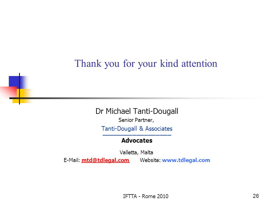IFTTA - Rome 201026 Thank you for your kind attention Dr Michael Tanti-Dougall Senior Partner, Tanti-Dougall & Associates __________________ Advocates Valletta, Malta E-Mail: mtd@tdlegal.com Website: www.tdlegal.commtd@tdlegal.com