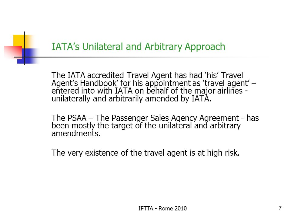 IFTTA - Rome 20107 IATAs Unilateral and Arbitrary Approach The IATA accredited Travel Agent has had his Travel Agents Handbook for his appointment as travel agent – entered into with IATA on behalf of the major airlines - unilaterally and arbitrarily amended by IATA.