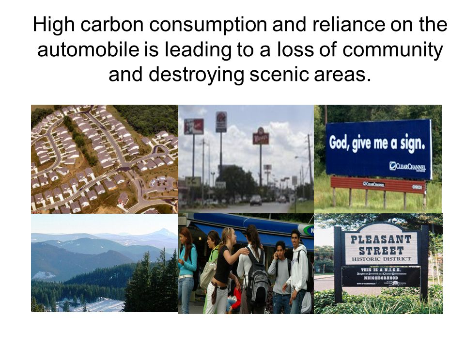 High carbon consumption and reliance on the automobile is leading to a loss of community and destroying scenic areas.