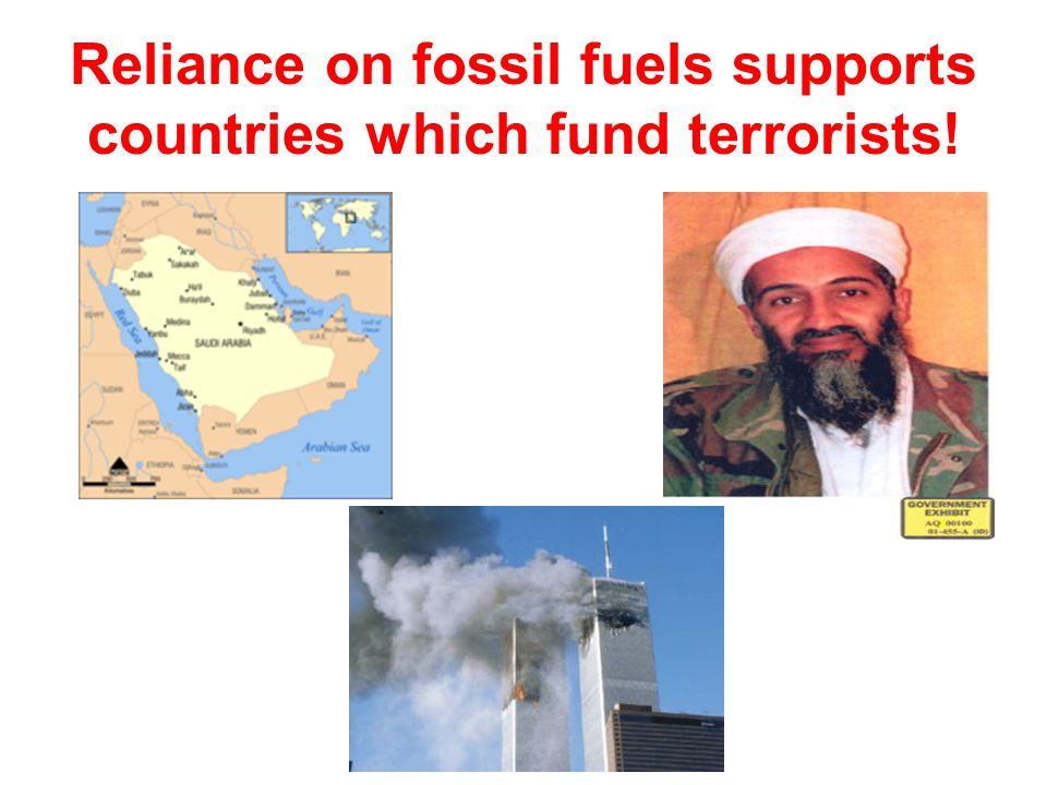 Reliance on fossil fuels supports countries which fund terrorists!