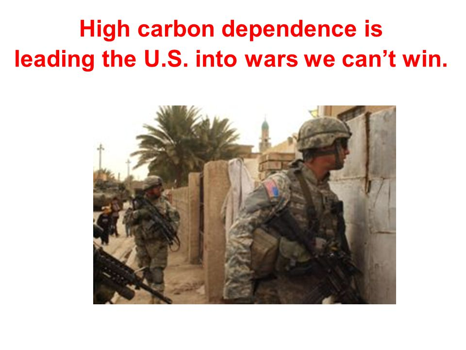 High carbon dependence is leading the U.S. into wars we cant win.