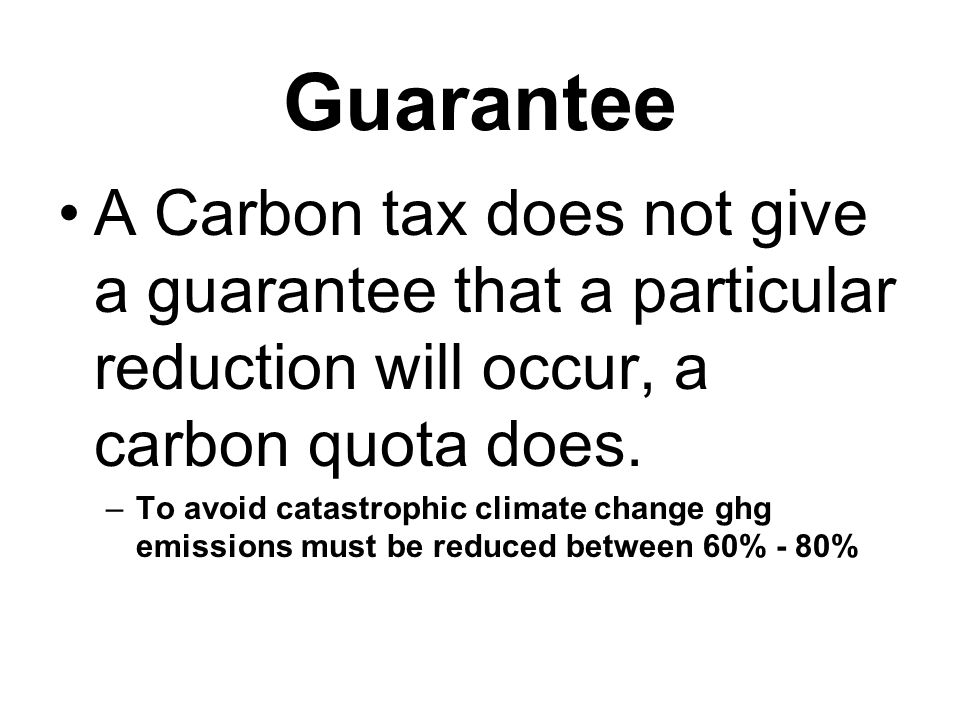 Guarantee A Carbon tax does not give a guarantee that a particular reduction will occur, a carbon quota does.