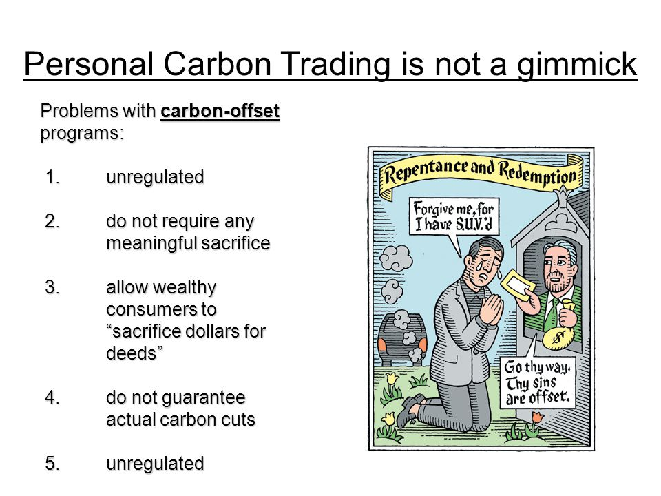 Personal Carbon Trading is not a gimmick Problems with carbon-offset programs: 1.unregulated 1.unregulated 2.do not require any meaningful sacrifice 2.do not require any meaningful sacrifice 3.allow wealthy consumers to sacrifice dollars for deeds 3.allow wealthy consumers to sacrifice dollars for deeds 4.do not guarantee actual carbon cuts 4.do not guarantee actual carbon cuts 5.unregulated 5.unregulated