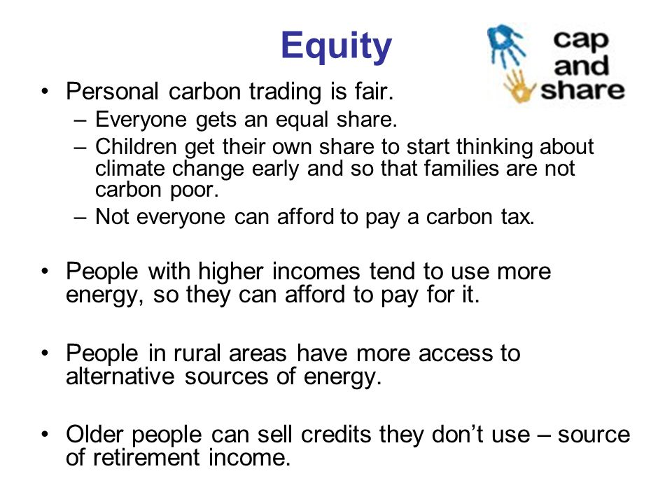 Equity Personal carbon trading is fair. –Everyone gets an equal share.