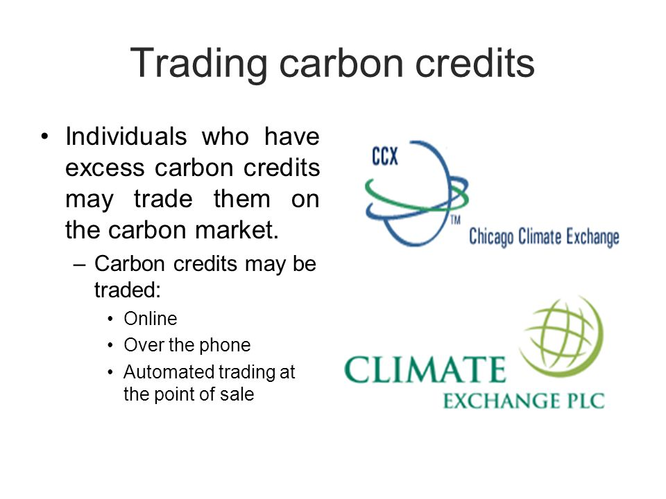 Trading carbon credits Individuals who have excess carbon credits may trade them on the carbon market.