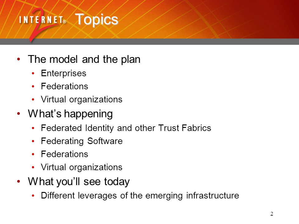 2 Topics The model and the plan Enterprises Federations Virtual organizations Whats happening Federated Identity and other Trust Fabrics Federating Software Federations Virtual organizations What youll see today Different leverages of the emerging infrastructure