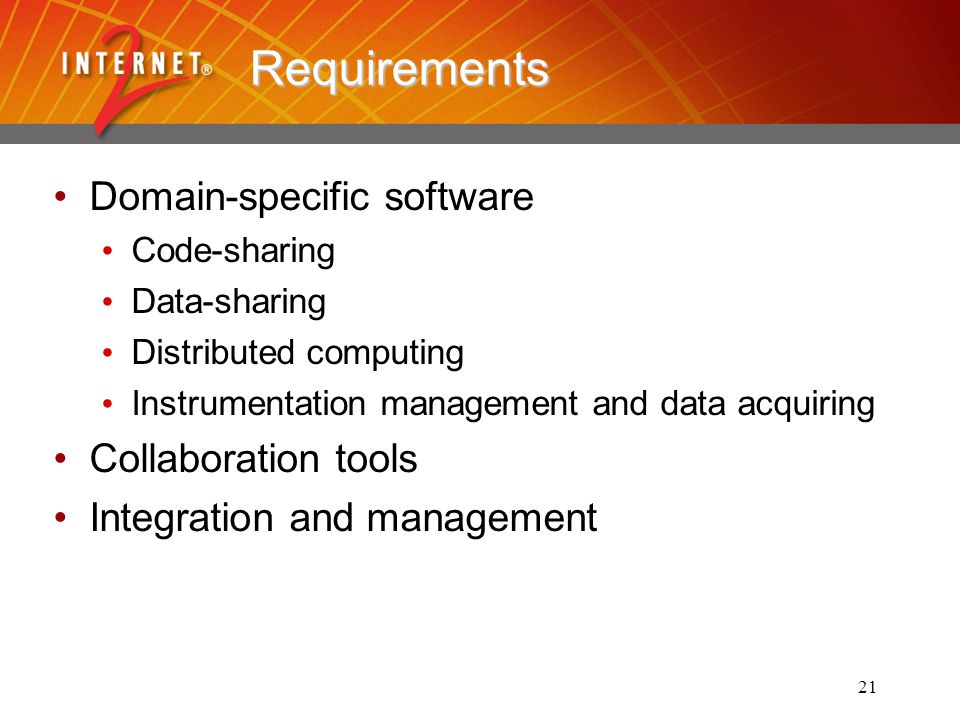 21 Requirements Domain-specific software Code-sharing Data-sharing Distributed computing Instrumentation management and data acquiring Collaboration tools Integration and management