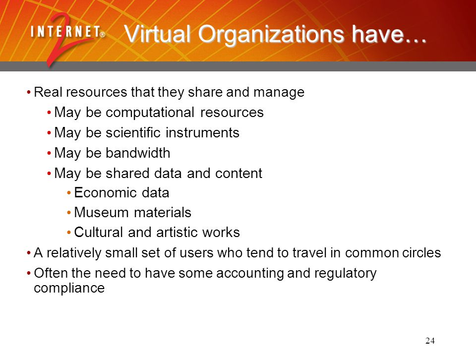 24 Virtual Organizations have… Real resources that they share and manage May be computational resources May be scientific instruments May be bandwidth May be shared data and content Economic data Museum materials Cultural and artistic works A relatively small set of users who tend to travel in common circles Often the need to have some accounting and regulatory compliance