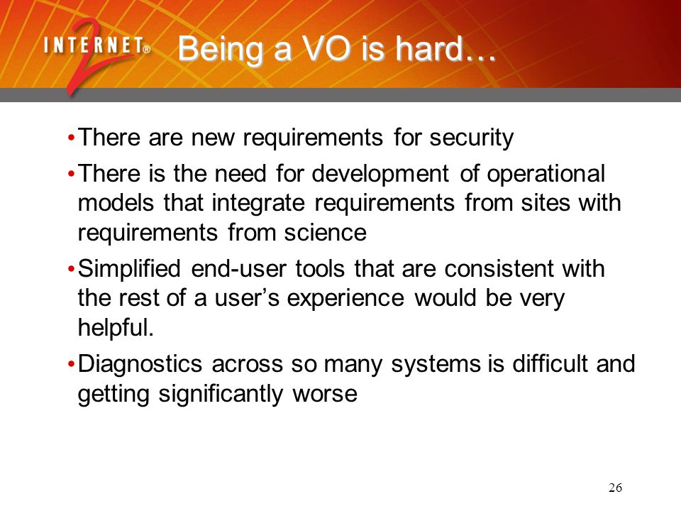 26 Being a VO is hard… There are new requirements for security There is the need for development of operational models that integrate requirements from sites with requirements from science Simplified end-user tools that are consistent with the rest of a users experience would be very helpful.
