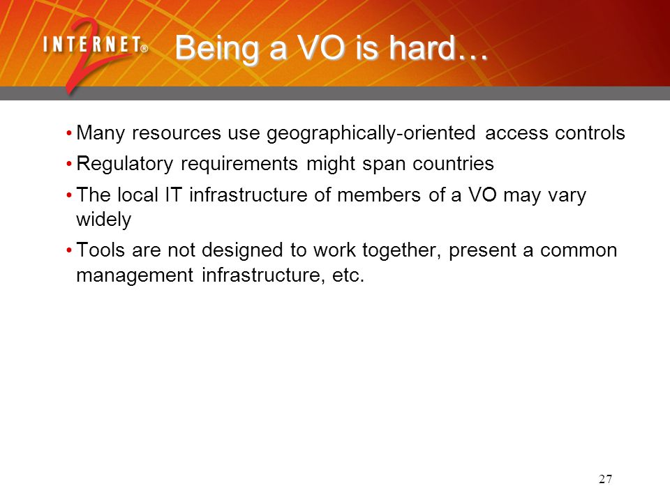 27 Being a VO is hard… Many resources use geographically-oriented access controls Regulatory requirements might span countries The local IT infrastructure of members of a VO may vary widely Tools are not designed to work together, present a common management infrastructure, etc.