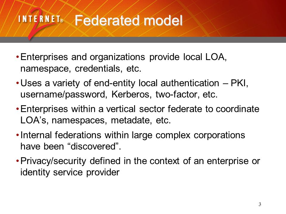 3 Federated model Enterprises and organizations provide local LOA, namespace, credentials, etc.