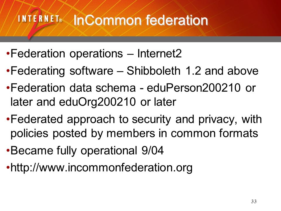 33 InCommon federation Federation operations – Internet2 Federating software – Shibboleth 1.2 and above Federation data schema - eduPerson200210 or later and eduOrg200210 or later Federated approach to security and privacy, with policies posted by members in common formats Became fully operational 9/04 http://www.incommonfederation.org