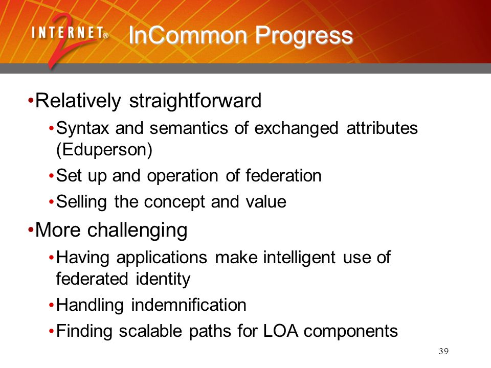 39 InCommon Progress Relatively straightforward Syntax and semantics of exchanged attributes (Eduperson) Set up and operation of federation Selling the concept and value More challenging Having applications make intelligent use of federated identity Handling indemnification Finding scalable paths for LOA components