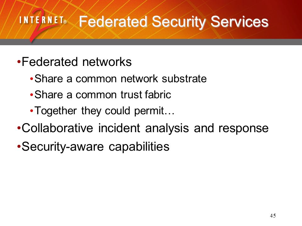 45 Federated Security Services Federated networks Share a common network substrate Share a common trust fabric Together they could permit… Collaborative incident analysis and response Security-aware capabilities