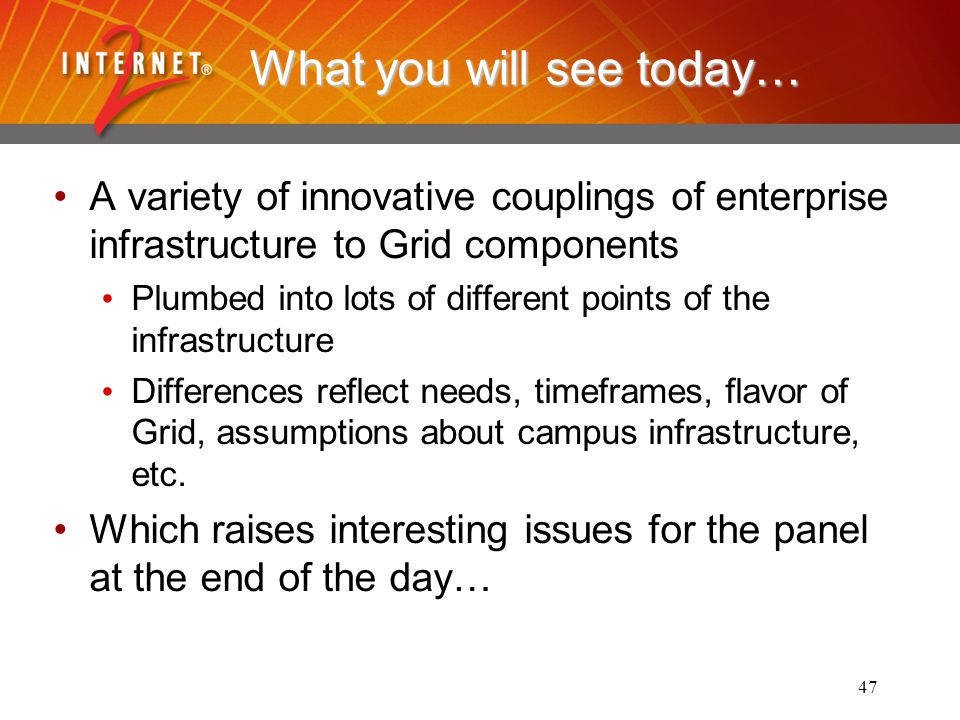 47 What you will see today… A variety of innovative couplings of enterprise infrastructure to Grid components Plumbed into lots of different points of the infrastructure Differences reflect needs, timeframes, flavor of Grid, assumptions about campus infrastructure, etc.