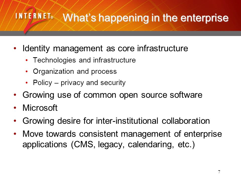 7 Whats happening in the enterprise Identity management as core infrastructure Technologies and infrastructure Organization and process Policy – privacy and security Growing use of common open source software Microsoft Growing desire for inter-institutional collaboration Move towards consistent management of enterprise applications (CMS, legacy, calendaring, etc.)