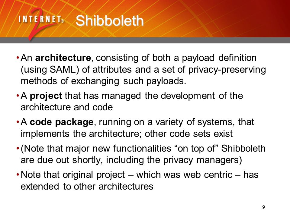 9 Shibboleth An architecture, consisting of both a payload definition (using SAML) of attributes and a set of privacy-preserving methods of exchanging such payloads.