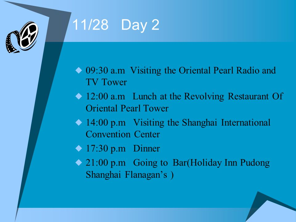 11/28 Day 2 09:30 a.m Visiting the Oriental Pearl Radio and TV Tower 12:00 a.m Lunch at the Revolving Restaurant Of Oriental Pearl Tower 14:00 p.m Visiting the Shanghai International Convention Center 17:30 p.m Dinner 21:00 p.m Going to Bar(Holiday Inn Pudong Shanghai Flanagans )