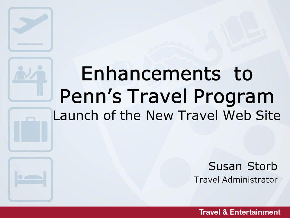 Enhancements to Penns Travel Program Launch of the New Travel Web Site Susan Storb Travel Administrator
