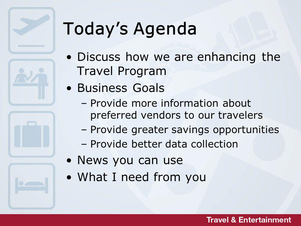 Todays Agenda Discuss how we are enhancing the Travel Program Business Goals –Provide more information about preferred vendors to our travelers –Provide greater savings opportunities –Provide better data collection News you can use What I need from you