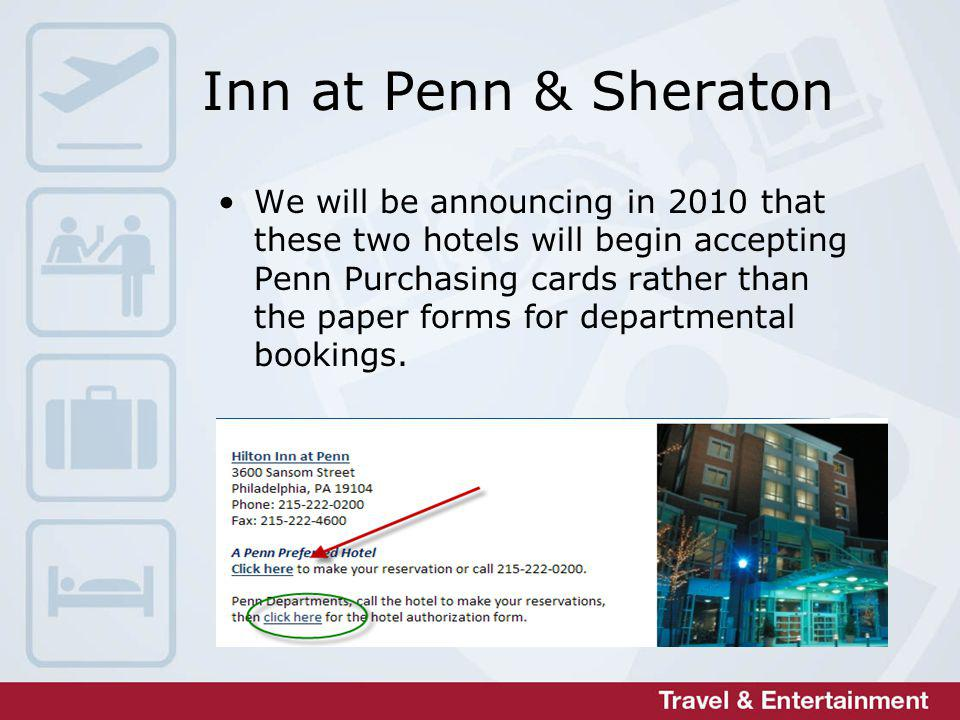 Inn at Penn & Sheraton We will be announcing in 2010 that these two hotels will begin accepting Penn Purchasing cards rather than the paper forms for departmental bookings.