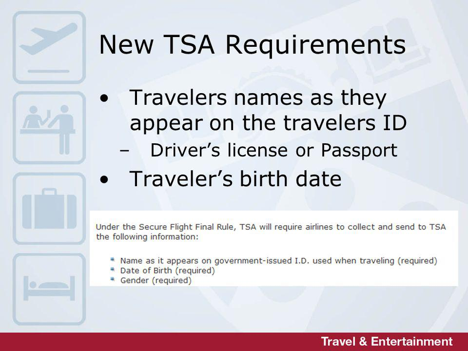 New TSA Requirements Travelers names as they appear on the travelers ID –Drivers license or Passport Travelers birth date
