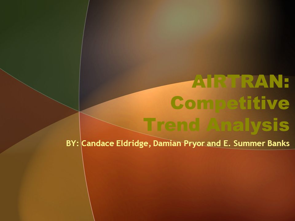 AIRTRAN: Competitive Trend Analysis BY: Candace Eldridge, Damian Pryor and E. Summer Banks