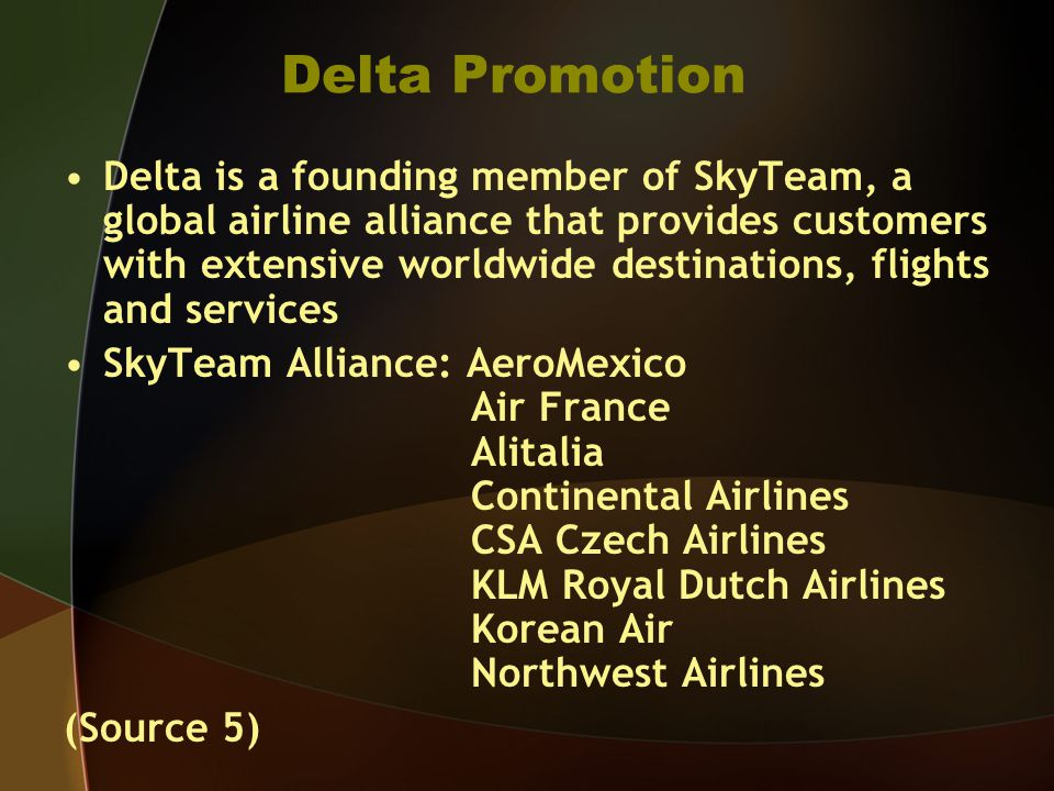 Delta Promotion Delta is a founding member of SkyTeam, a global airline alliance that provides customers with extensive worldwide destinations, flights and services SkyTeam Alliance: AeroMexico Air France Alitalia Continental Airlines CSA Czech Airlines KLM Royal Dutch Airlines Korean Air Northwest Airlines (Source 5)