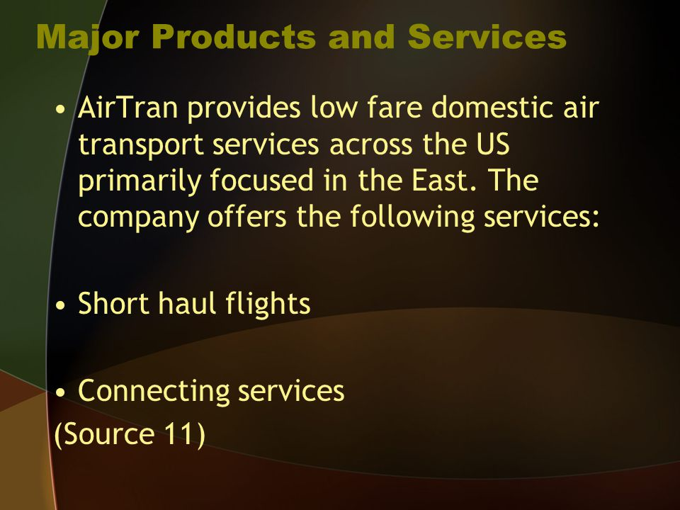 Major Products and Services AirTran provides low fare domestic air transport services across the US primarily focused in the East.