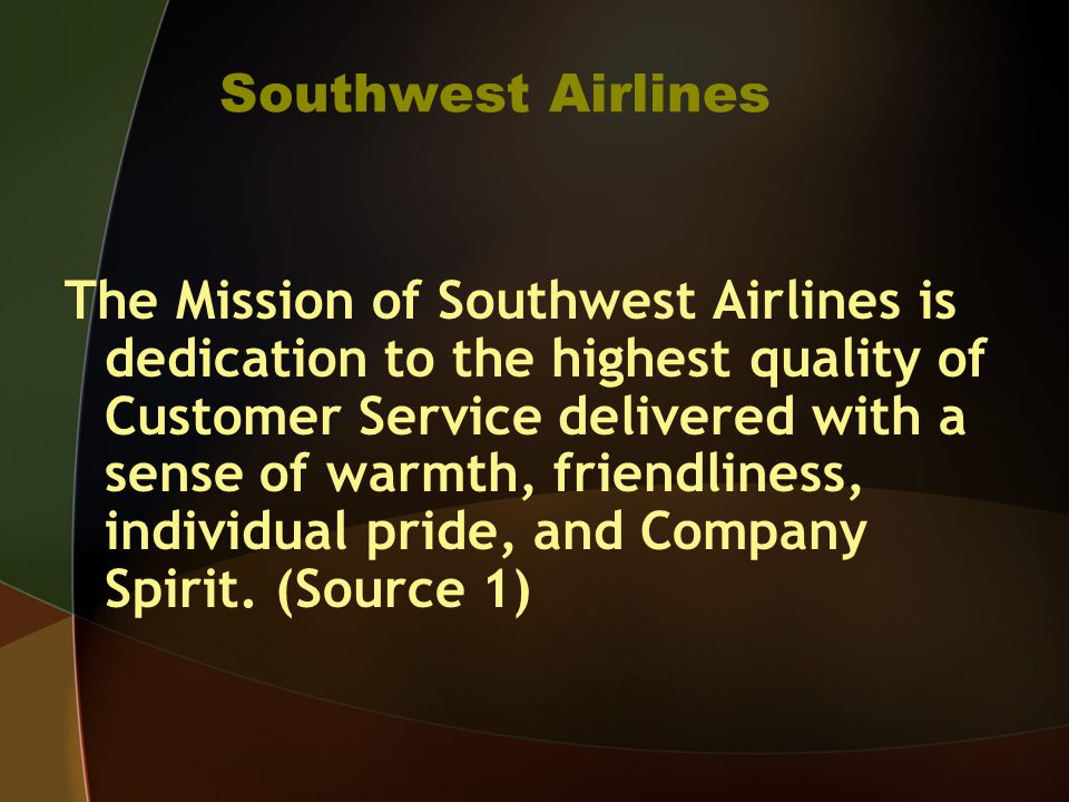 Southwest Airlines The Mission of Southwest Airlines is dedication to the highest quality of Customer Service delivered with a sense of warmth, friendliness, individual pride, and Company Spirit.