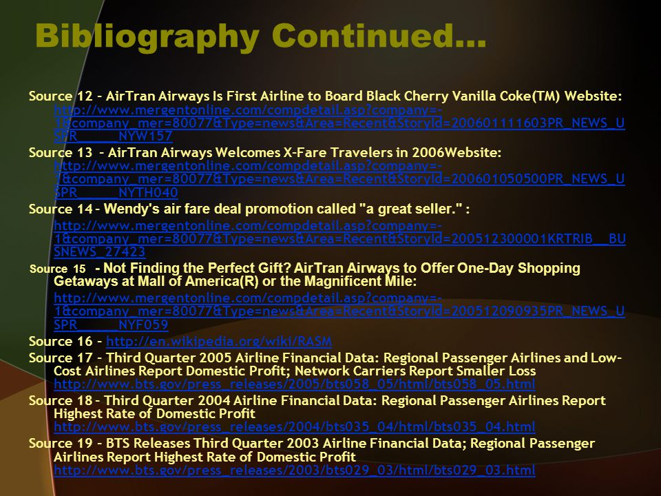 Bibliography Continued… Source 12 - AirTran Airways Is First Airline to Board Black Cherry Vanilla Coke(TM) Website: http://www.mergentonline.com/compdetail.asp company=- 1&company_mer=80077&Type=news&Area=Recent&StoryId=200601111603PR_NEWS_U SPR_____NYW157 http://www.mergentonline.com/compdetail.asp company=- 1&company_mer=80077&Type=news&Area=Recent&StoryId=200601111603PR_NEWS_U SPR_____NYW157 Source 13 - AirTran Airways Welcomes X-Fare Travelers in 2006Website: http://www.mergentonline.com/compdetail.asp company=- 1&company_mer=80077&Type=news&Area=Recent&StoryId=200601050500PR_NEWS_U SPR_____NYTH040 http://www.mergentonline.com/compdetail.asp company=- 1&company_mer=80077&Type=news&Area=Recent&StoryId=200601050500PR_NEWS_U SPR_____NYTH040 Source 14- Wendy s air fare deal promotion called a great seller. : http://www.mergentonline.com/compdetail.asp company=- 1&company_mer=80077&Type=news&Area=Recent&StoryId=200512300001KRTRIB__BU SNEWS_27423 Source 15 - Not Finding the Perfect Gift.