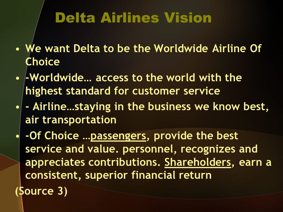Delta Airlines Vision We want Delta to be the Worldwide Airline Of Choice -Worldwide… access to the world with the highest standard for customer service - Airline…staying in the business we know best, air transportation -Of Choice …passengers, provide the best service and value.