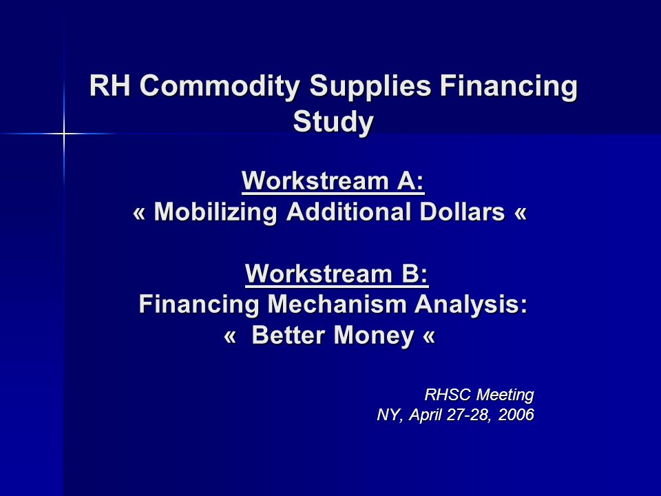 RH Commodity Supplies Financing Study Workstream A: « Mobilizing Additional Dollars « Workstream B: Financing Mechanism Analysis: « Better Money « RH Commodity Supplies Financing Study Workstream A: « Mobilizing Additional Dollars « Workstream B: Financing Mechanism Analysis: « Better Money « RHSC Meeting NY, April 27-28, 2006