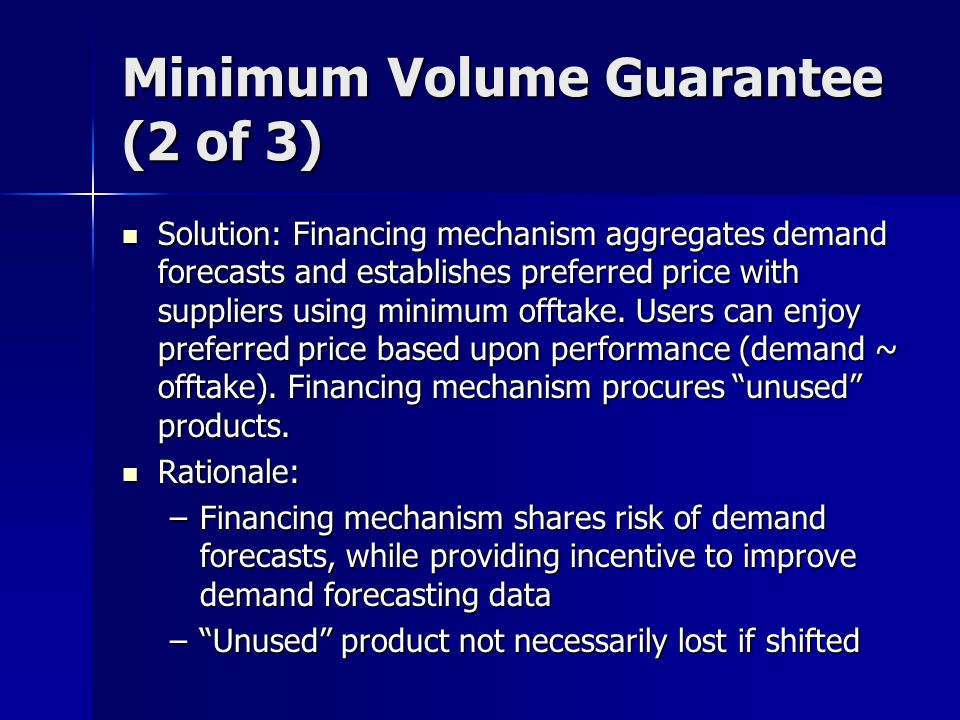 Minimum Volume Guarantee (2 of 3) Solution: Financing mechanism aggregates demand forecasts and establishes preferred price with suppliers using minimum offtake.