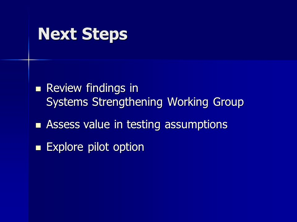 Next Steps Review findings in Systems Strengthening Working Group Review findings in Systems Strengthening Working Group Assess value in testing assumptions Assess value in testing assumptions Explore pilot option Explore pilot option