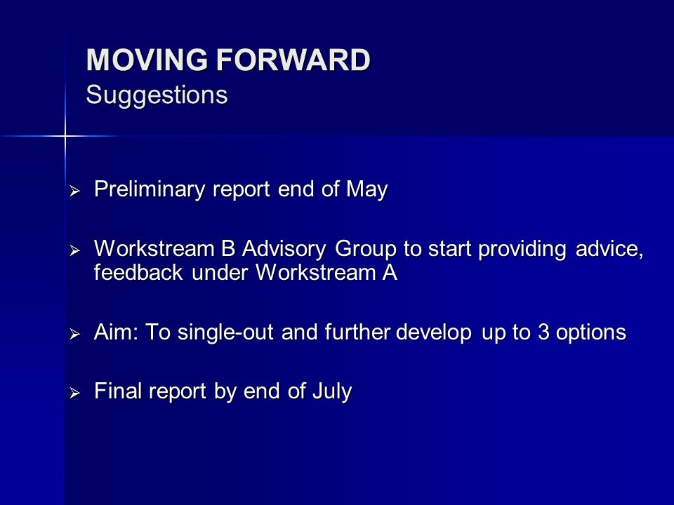 MOVING FORWARD Suggestions Preliminary report end of May Preliminary report end of May Workstream B Advisory Group to start providing advice, feedback under Workstream A Workstream B Advisory Group to start providing advice, feedback under Workstream A Aim: To single-out and further develop up to 3 options Aim: To single-out and further develop up to 3 options Final report by end of July Final report by end of July