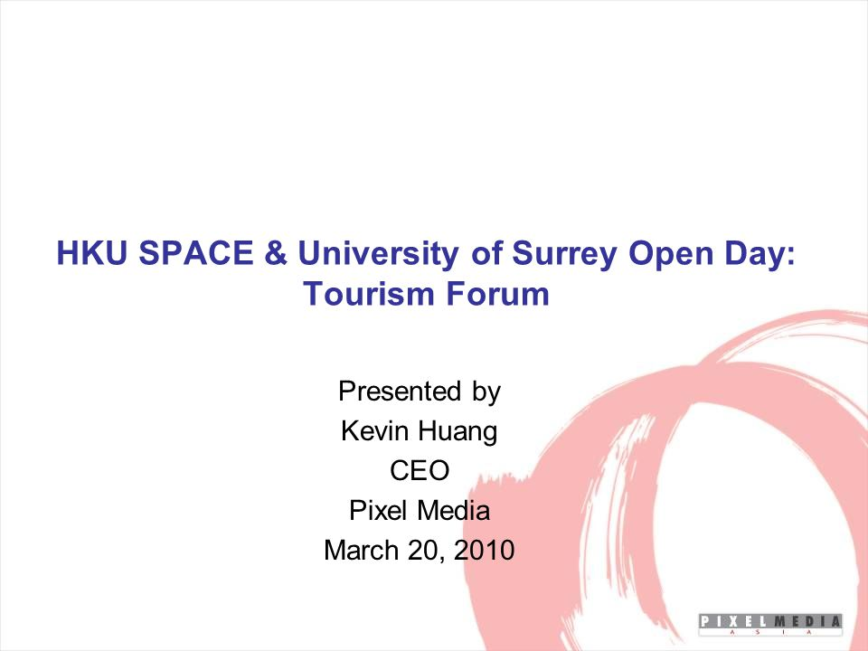 HKU SPACE & University of Surrey Open Day: Tourism Forum Presented by Kevin Huang CEO Pixel Media March 20, 2010