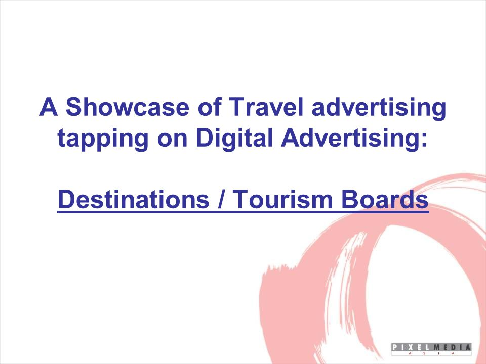 A Showcase of Travel advertising tapping on Digital Advertising: Destinations / Tourism Boards