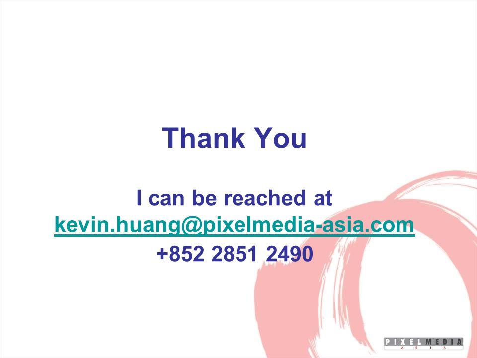 Thank You I can be reached at kevin.huang@pixelmedia-asia.com +852 2851 2490 kevin.huang@pixelmedia-asia.com