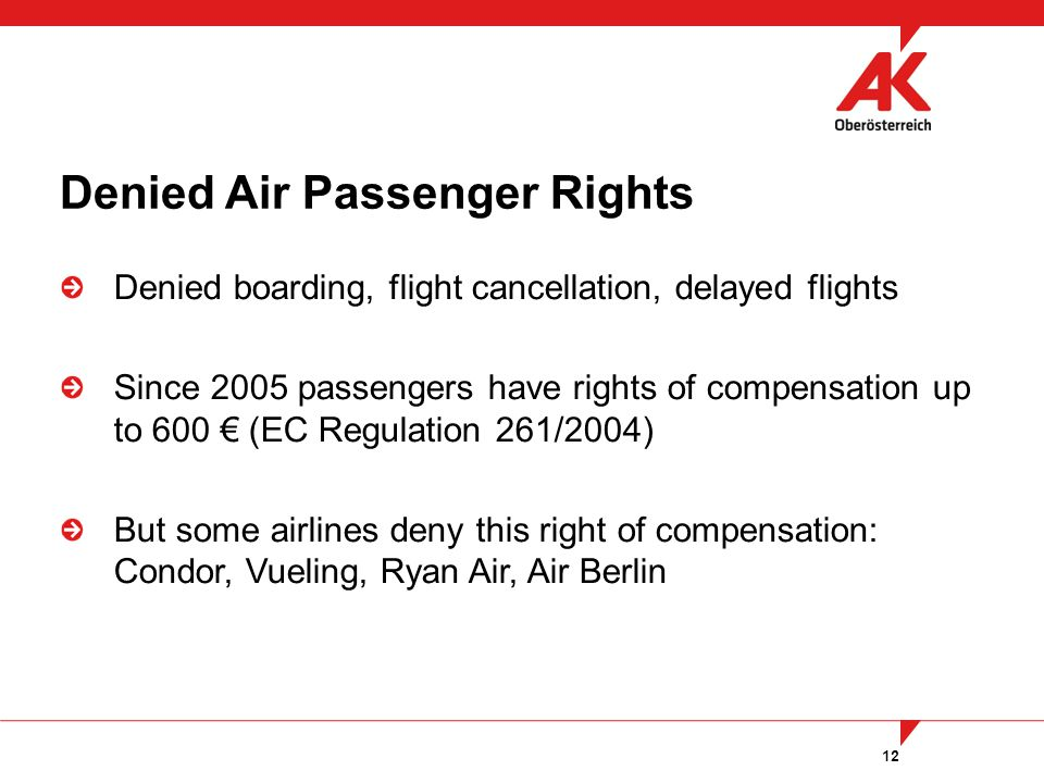 12 Denied boarding, flight cancellation, delayed flights Since 2005 passengers have rights of compensation up to 600 (EC Regulation 261/2004) But some airlines deny this right of compensation: Condor, Vueling, Ryan Air, Air Berlin Denied Air Passenger Rights