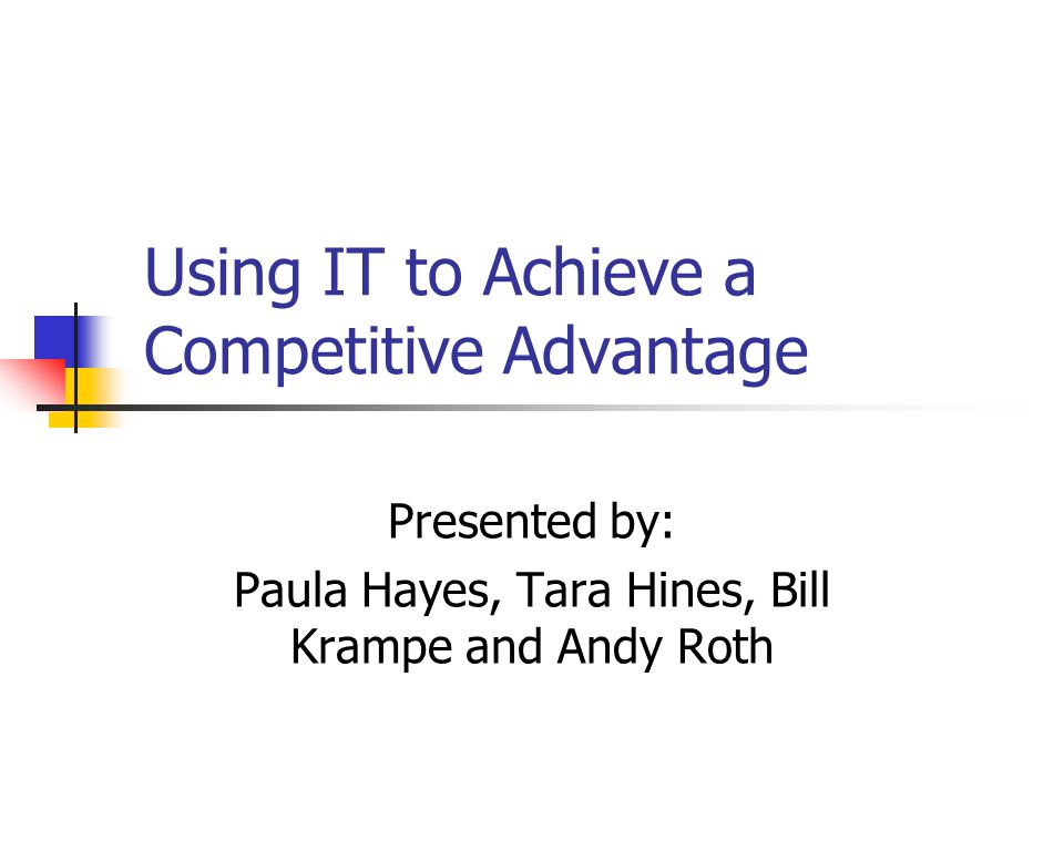 Using IT to Achieve a Competitive Advantage Presented by: Paula Hayes, Tara Hines, Bill Krampe and Andy Roth