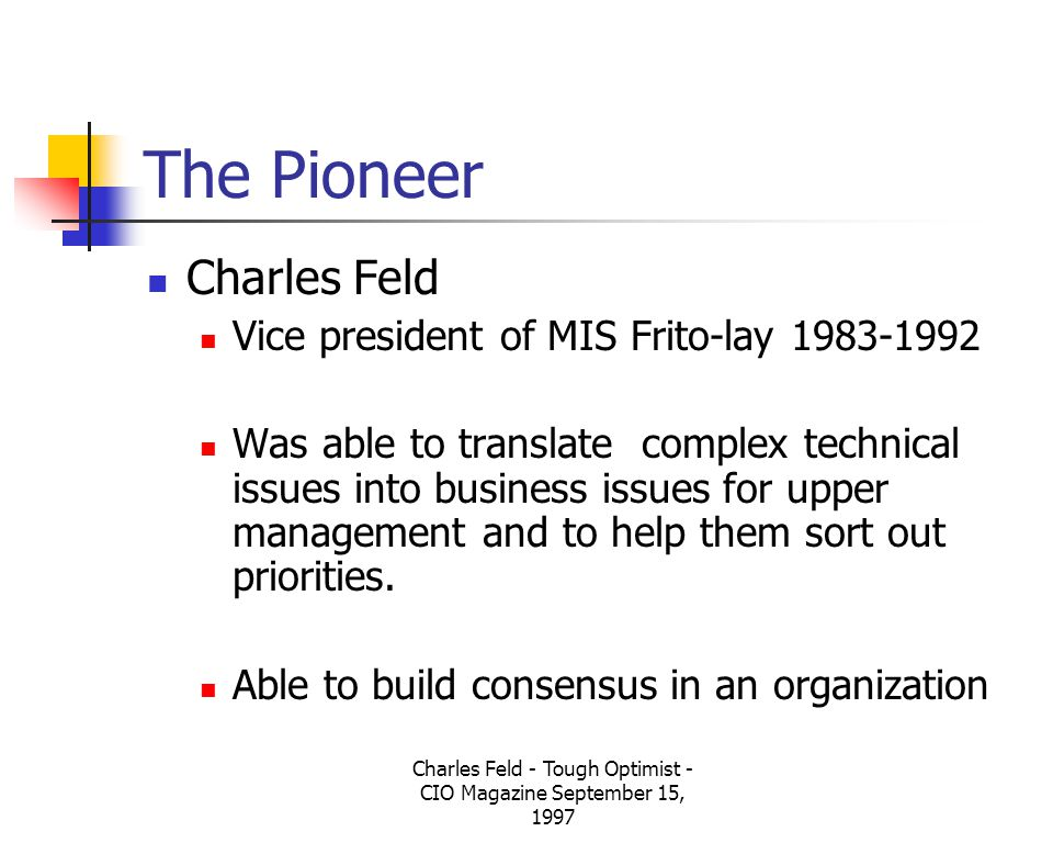 Charles Feld - Tough Optimist - CIO Magazine September 15, 1997 The Pioneer Charles Feld Vice president of MIS Frito-lay 1983-1992 Was able to translate complex technical issues into business issues for upper management and to help them sort out priorities.