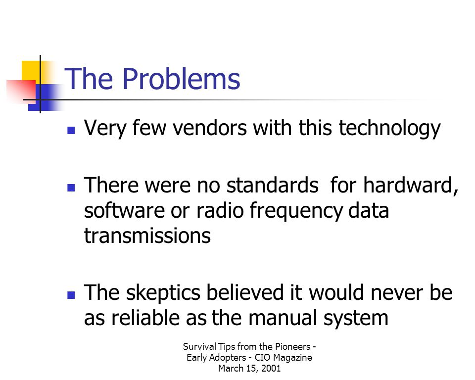 Survival Tips from the Pioneers - Early Adopters - CIO Magazine March 15, 2001 The Problems Very few vendors with this technology There were no standards for hardward, software or radio frequency data transmissions The skeptics believed it would never be as reliable as the manual system