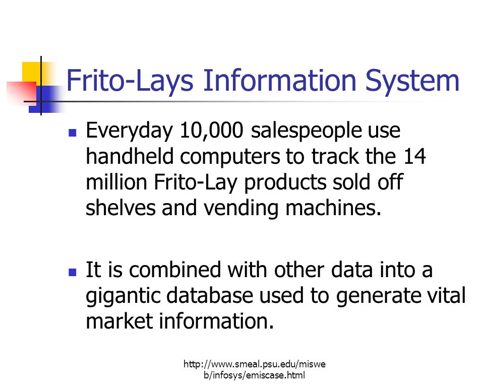 http://www.smeal.psu.edu/miswe b/infosys/emiscase.html Frito-Lays Information System Everyday 10,000 salespeople use handheld computers to track the 14 million Frito-Lay products sold off shelves and vending machines.