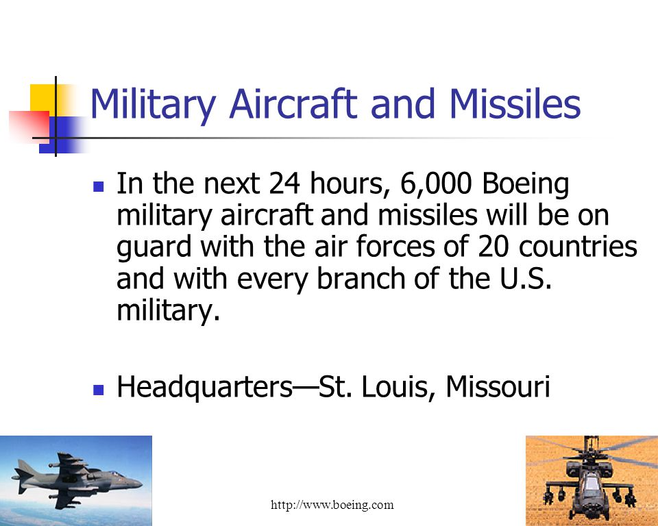 Military Aircraft and Missiles In the next 24 hours, 6,000 Boeing military aircraft and missiles will be on guard with the air forces of 20 countries and with every branch of the U.S.