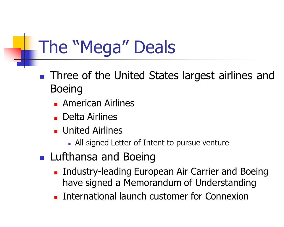 The Mega Deals Three of the United States largest airlines and Boeing American Airlines Delta Airlines United Airlines All signed Letter of Intent to pursue venture Lufthansa and Boeing Industry-leading European Air Carrier and Boeing have signed a Memorandum of Understanding International launch customer for Connexion