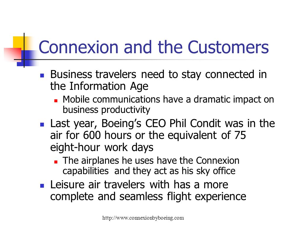 Connexion and the Customers Business travelers need to stay connected in the Information Age Mobile communications have a dramatic impact on business productivity Last year, Boeings CEO Phil Condit was in the air for 600 hours or the equivalent of 75 eight-hour work days The airplanes he uses have the Connexion capabilities and they act as his sky office Leisure air travelers with has a more complete and seamless flight experience http://www.connexionbyboeing.com
