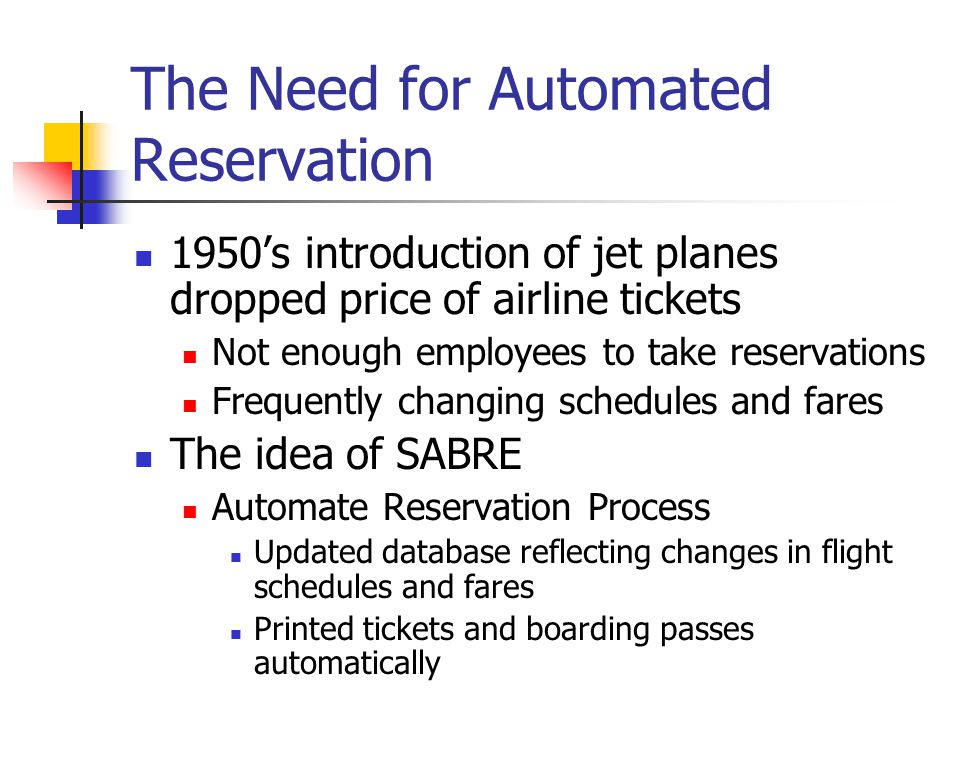 The Need for Automated Reservation 1950s introduction of jet planes dropped price of airline tickets Not enough employees to take reservations Frequently changing schedules and fares The idea of SABRE Automate Reservation Process Updated database reflecting changes in flight schedules and fares Printed tickets and boarding passes automatically